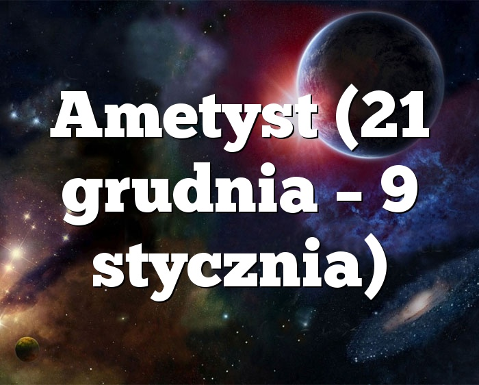 Ametyst (21 grudnia – 9 stycznia)