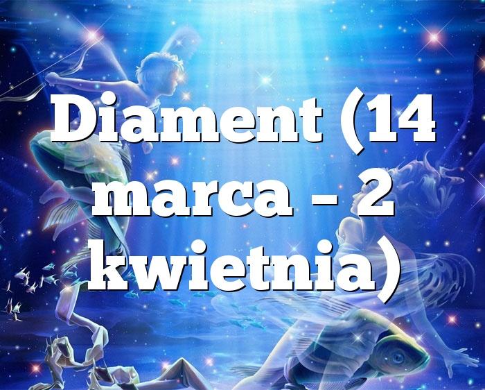 Diament (14 marca – 2 kwietnia)