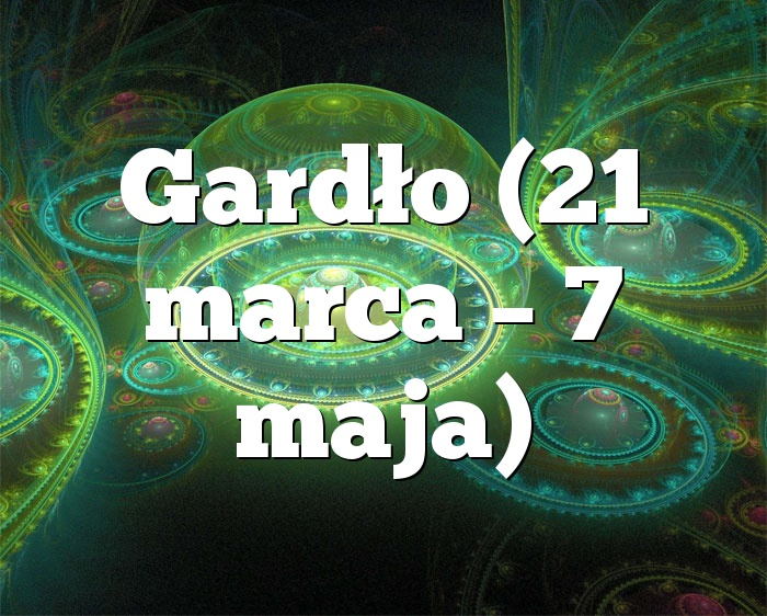 Gardło (21 marca – 7 maja)