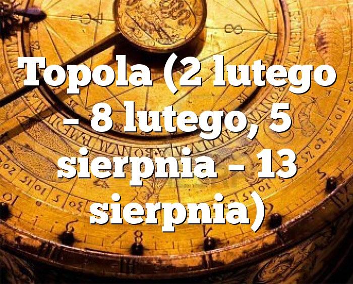 Topola (2 lutego – 8 lutego, 5 sierpnia – 13 sierpnia)