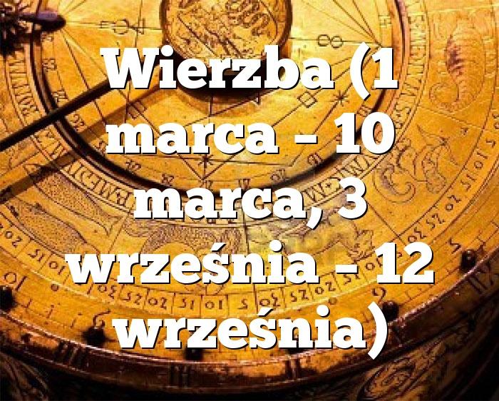 Wierzba (1 marca – 10 marca, 3 września – 12 września)