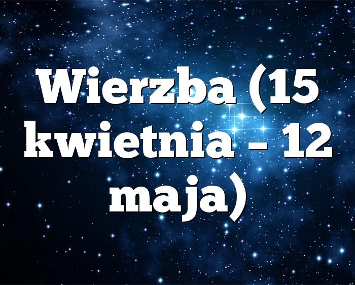 Wierzba (15 kwietnia – 12 maja)