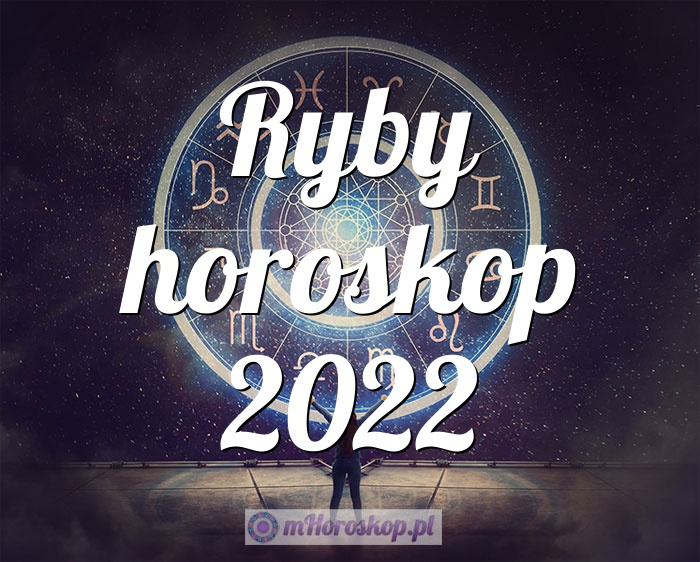 Ryby horoskop 2022